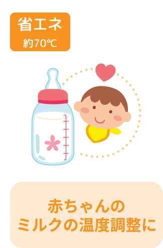 省エネ 約70℃ 赤ちゃんのミルクの温度調整に